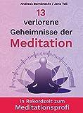 13 verlorene Geheimnisse der Meditation: In Rekordzeit zum...